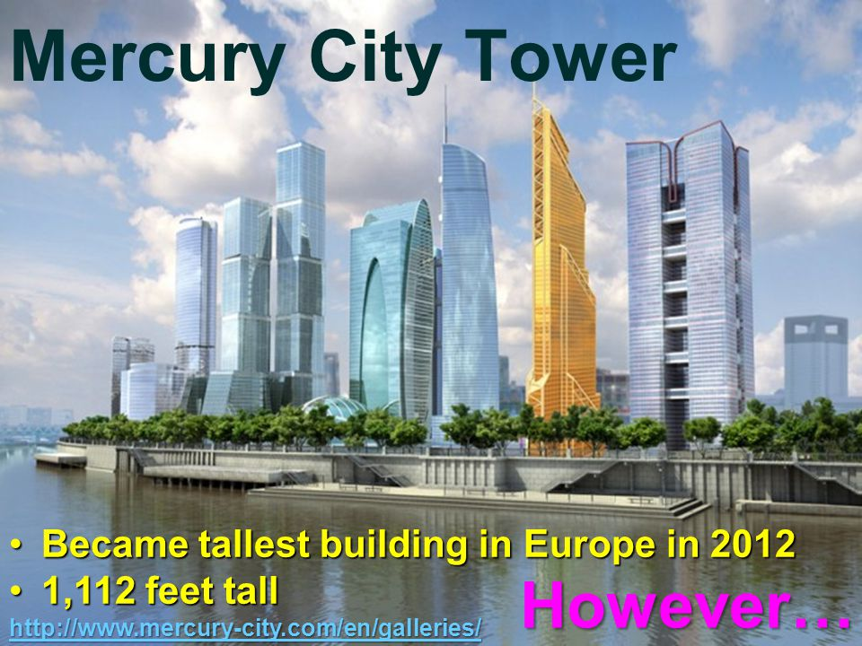Mercury City Tower Became tallest building in Europe in 2012Became tallest building in Europe in 2012 1,112 feet tall1,112 feet tall http://www.mercury-city.com/en/galleries/ However…