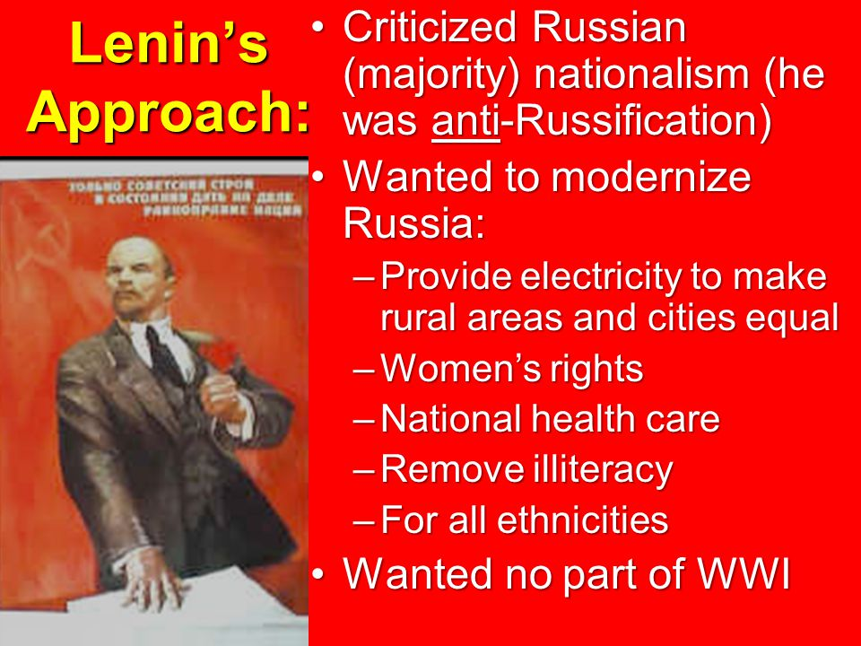 Lenin's Approach: Criticized Russian (majority) nationalism (he was anti-Russification)Criticized Russian (majority) nationalism (he was anti-Russification) Wanted to modernize Russia:Wanted to modernize Russia: –Provide electricity to make rural areas and cities equal –Women's rights –National health care –Remove illiteracy –For all ethnicities Wanted no part of WWIWanted no part of WWI