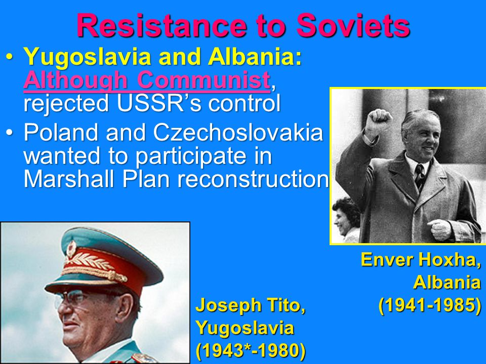 Resistance to Soviets Yugoslavia and Albania: Although Communist, rejected USSR's controlYugoslavia and Albania: Although Communist, rejected USSR's control Poland and Czechoslovakia wanted to participate in Marshall Plan reconstructionPoland and Czechoslovakia wanted to participate in Marshall Plan reconstruction Joseph Tito, Yugoslavia (1943*-1980) Enver Hoxha, Albania (1941-1985)
