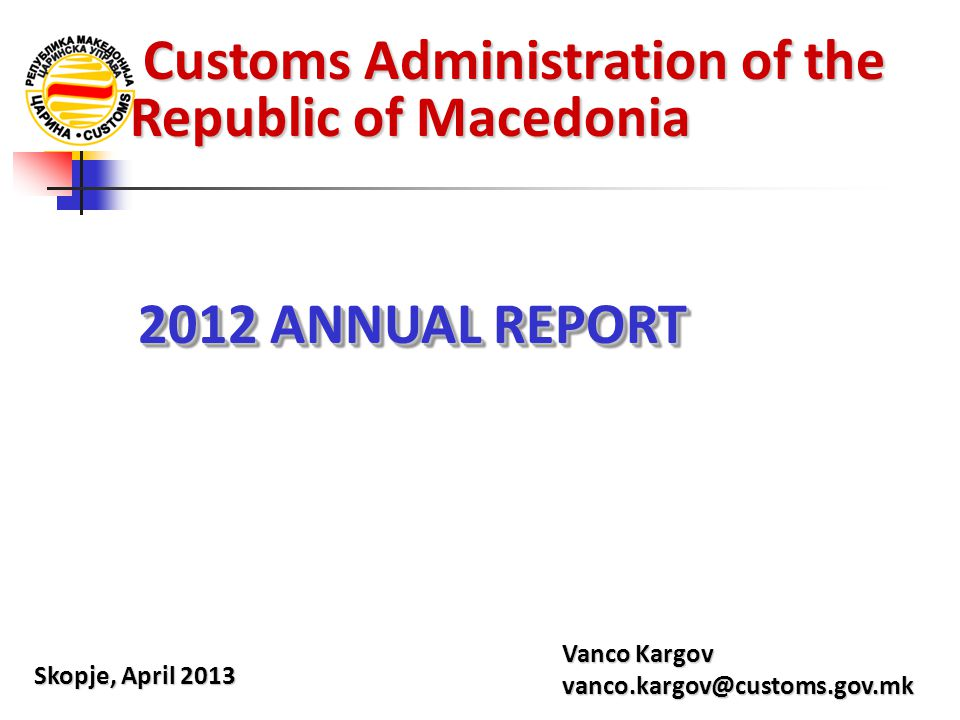 Customs Administration of the Republic of Macedonia Customs Administration of the Republic of Macedonia Skopje, April 2013 Vanco Kargov vanco.kargov@customs.gov.mk 2012 ANNUAL REPORT