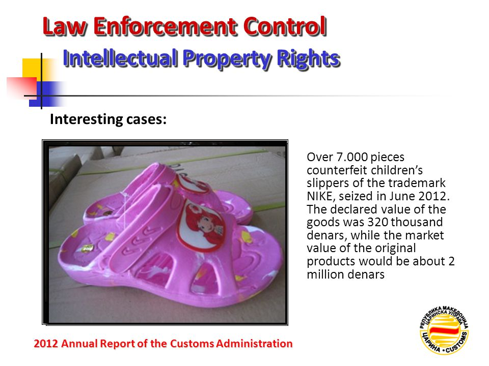 Law Enforcement Control Intellectual Property Rights 2012 Annual Reportof the Customs Administration 2012 Annual Report of the Customs Administration Over 7.000 pieces counterfeit children's slippers of the trademark NIKE, seized in June 2012.