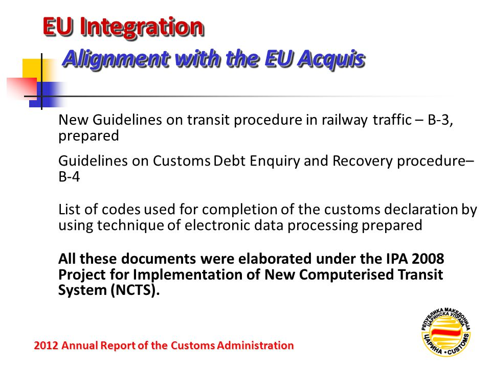 EU Integration Alignment with the EU Acquis 2012 Annual Reportof the Customs Administration 2012 Annual Report of the Customs Administration New Guidelines on transit procedure in railway traffic – B-3, prepared Guidelines on Customs Debt Enquiry and Recovery procedure– B-4 List of codes used for completion of the customs declaration by using technique of electronic data processing prepared All these documents were elaborated under the IPA 2008 Project for Implementation of New Computerised Transit System (NCTS).