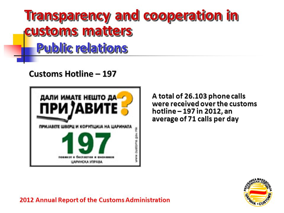 Transparency and cooperation in customs matters Public relations 2012 Annual Reportof the Customs Administration 2012 Annual Report of the Customs Administration Customs Hotline – 197 A total of 26.103 phone calls were received over the customs hotline – 197 in 2012, an average of 71 calls per day