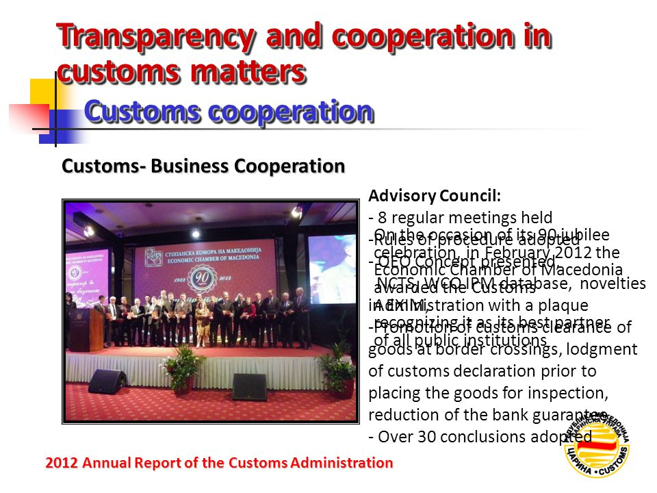 Transparency and cooperation in customs matters Customs cooperation 2012 Annual Reportof the Customs Administration 2012 Annual Report of the Customs Administration Customs- Business Cooperation Advisory Council: - 8 regular meetings held -Rules of procedure adopted - OEO Concept presented, NCTS, WCO IPM database, novelties in EXIM, -Promotion of customs clearance of goods at border crossings, lodgment of customs declaration prior to placing the goods for inspection, reduction of the bank guarantee, - Over 30 conclusions adopted On the occasion of its 90 jubilee celebration, in February 2012 the Economic Chamber of Macedonia awarded the Customs Administration with a plaque recognizing it as its best partner of all public institutions