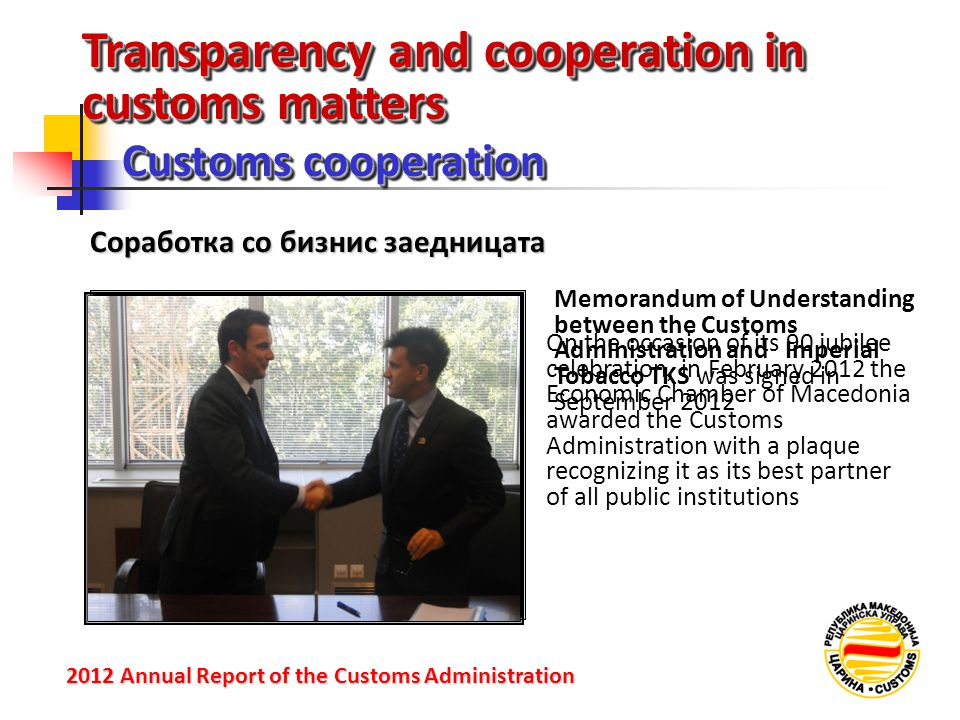 Transparency and cooperation in customs matters Customs cooperation 2012 Annual Reportof the Customs Administration 2012 Annual Report of the Customs Administration Соработка со бизнис заедницата On the occasion of its 90 jubilee celebration, in February 2012 the Economic Chamber of Macedonia awarded the Customs Administration with a plaque recognizing it as its best partner of all public institutions Memorandum of Understanding between the Customs Administration and Imperial Tobacco TKS was signed in September 2012