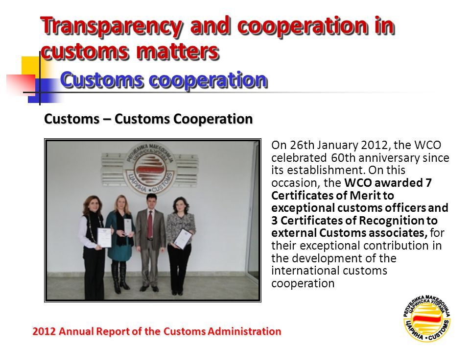 Transparency and cooperation in customs matters Customs cooperation 2012 Annual Reportof the Customs Administration 2012 Annual Report of the Customs Administration Customs – Customs Cooperation On 26th January 2012, the WCO celebrated 60th anniversary since its establishment.