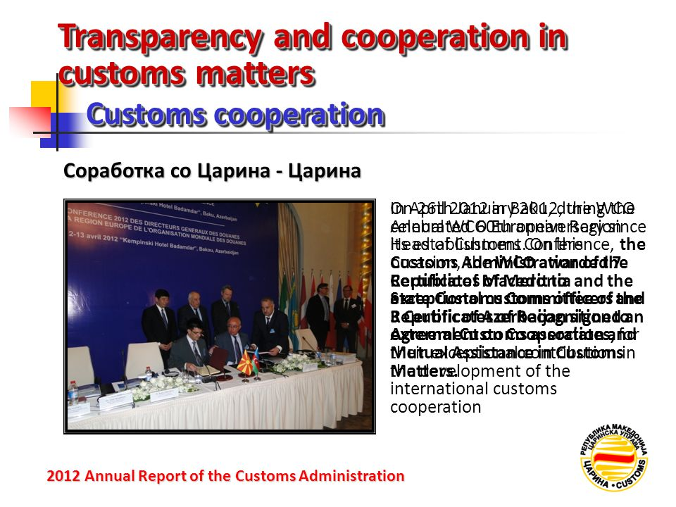 Transparency and cooperation in customs matters Customs cooperation 2012 Annual Reportof the Customs Administration 2012 Annual Report of the Customs Administration Соработка со Царина - Царина On 26th January 2012, the WCO celebrated 60th anniversary since its establishment.