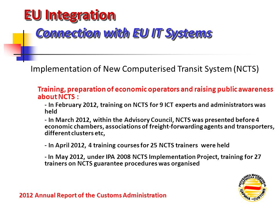 EU Integration Connection with EU IT Systems 2012 Annual Reportof the Customs Administration 2012 Annual Report of the Customs Administration Training, preparation of economic operators and raising public awareness about NCTS : Implementation of New Computerised Transit System (NCTS) - In February 2012, training on NCTS for 9 ICT experts and administrators was held - In April 2012, 4 training courses for 25 NCTS trainers were held - In May 2012, under IPA 2008 NCTS Implementation Project, training for 27 trainers on NCTS guarantee procedures was organised - In March 2012, within the Advisory Council, NCTS was presented before 4 economic chambers, associations of freight-forwarding agents and transporters, different clusters etc,