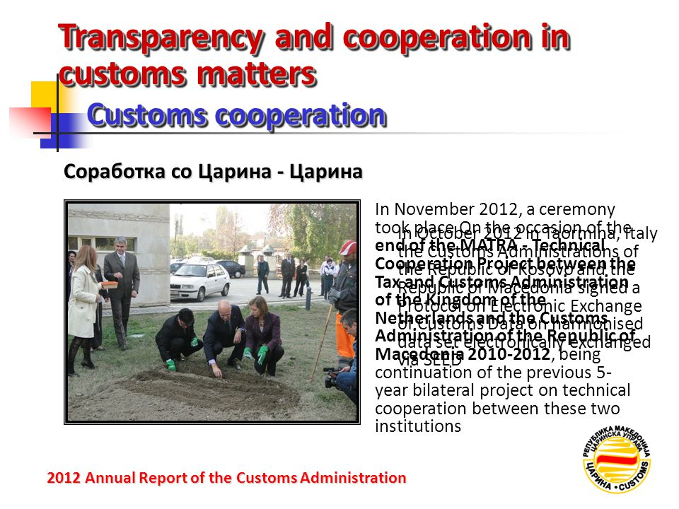 Transparency and cooperation in customs matters Customs cooperation 2012 Annual Reportof the Customs Administration 2012 Annual Report of the Customs Administration Соработка со Царина - Царина In October 2012 in Taormina, Italy the Customs Administrations of the Republic of Kosovo and the Republic of Macedonia signed a Protocol on Electronic Exchange of Customs Data on harmonised data set electronically exchanged via SEED In November 2012, a ceremony took place On the occasion of the end of the MATRA - Technical Cooperation Project between the Tax and Customs Administration of the Kingdom of the Netherlands and the Customs Administration of the Republic of Macedonia 2010-2012, being continuation of the previous 5- year bilateral project on technical cooperation between these two institutions