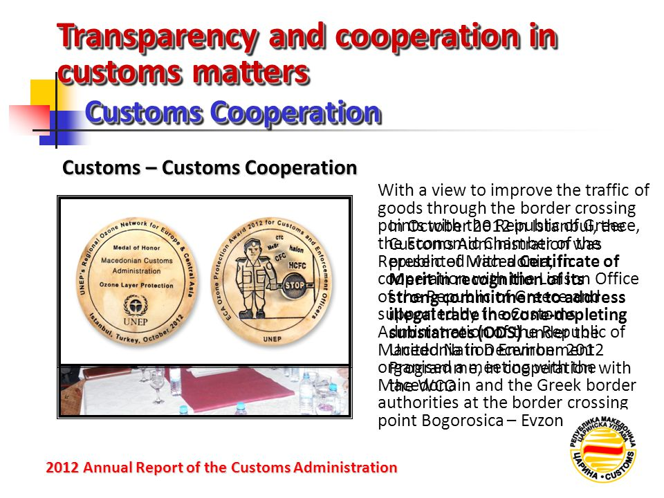 Transparency and cooperation in customs matters Customs Cooperation 2012 Annual Reportof the Customs Administration 2012 Annual Report of the Customs Administration Customs – Customs Cooperation In October 2012 in Istanbul, the Customs Administration was presented with a Certificate of Merit in recognition of its strong commitment to address illegal trade in ozone-depleting substances (ODS) under the United Nation Environment Programme, in cooperation with the WCO