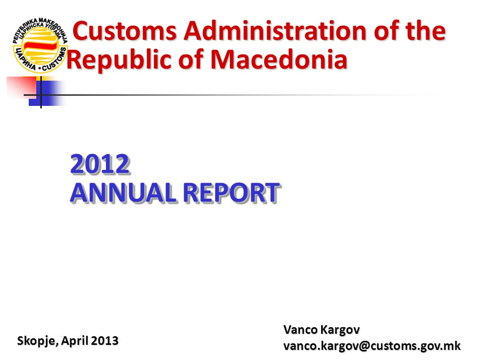 Customs Administration of the Republic of Macedonia Customs Administration of the Republic of Macedonia Skopje, April 2013 Vanco Kargov vanco.kargov@c