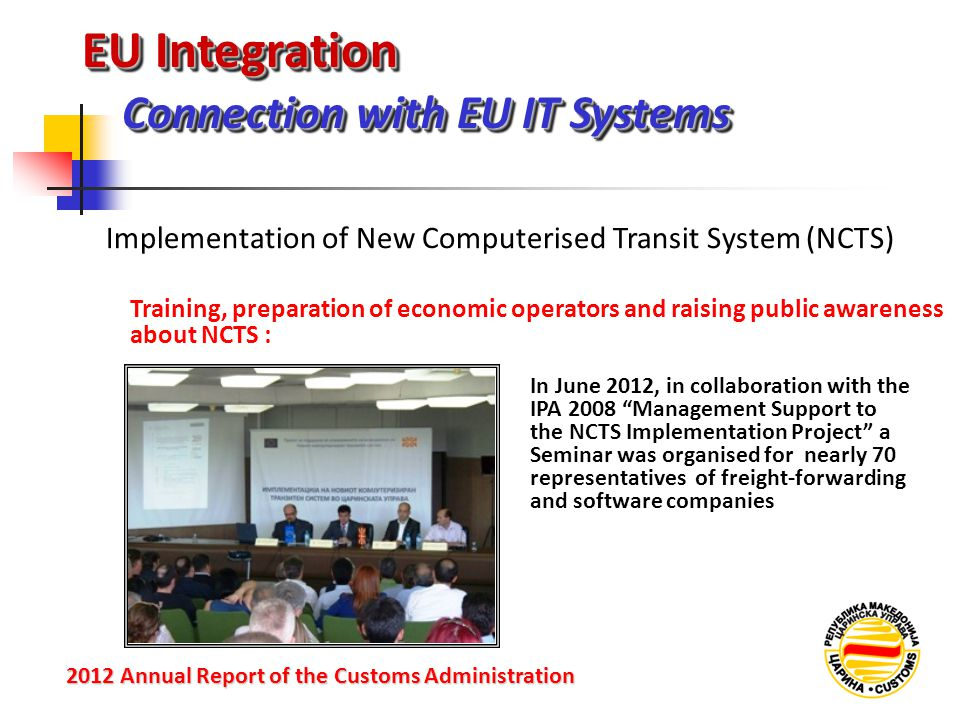 EU Integration Connection with EU IT Systems 2012 Annual Reportof the Customs Administration 2012 Annual Report of the Customs Administration Training, preparation of economic operators and raising public awareness about NCTS : Implementation of New Computerised Transit System (NCTS) In June 2012, in collaboration with the IPA 2008 Management Support to the NCTS Implementation Project a Seminar was organised for nearly 70 representatives of freight-forwarding and software companies