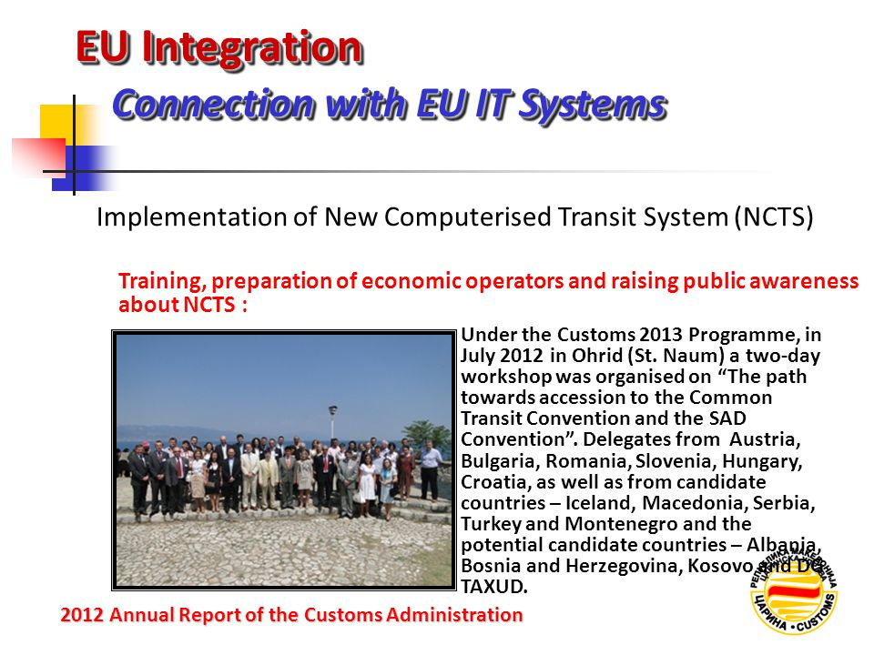 EU Integration Connection with EU IT Systems 2012 Annual Reportof the Customs Administration 2012 Annual Report of the Customs Administration Training, preparation of economic operators and raising public awareness about NCTS : Implementation of New Computerised Transit System (NCTS) Under the Customs 2013 Programme, in July 2012 in Ohrid (St.