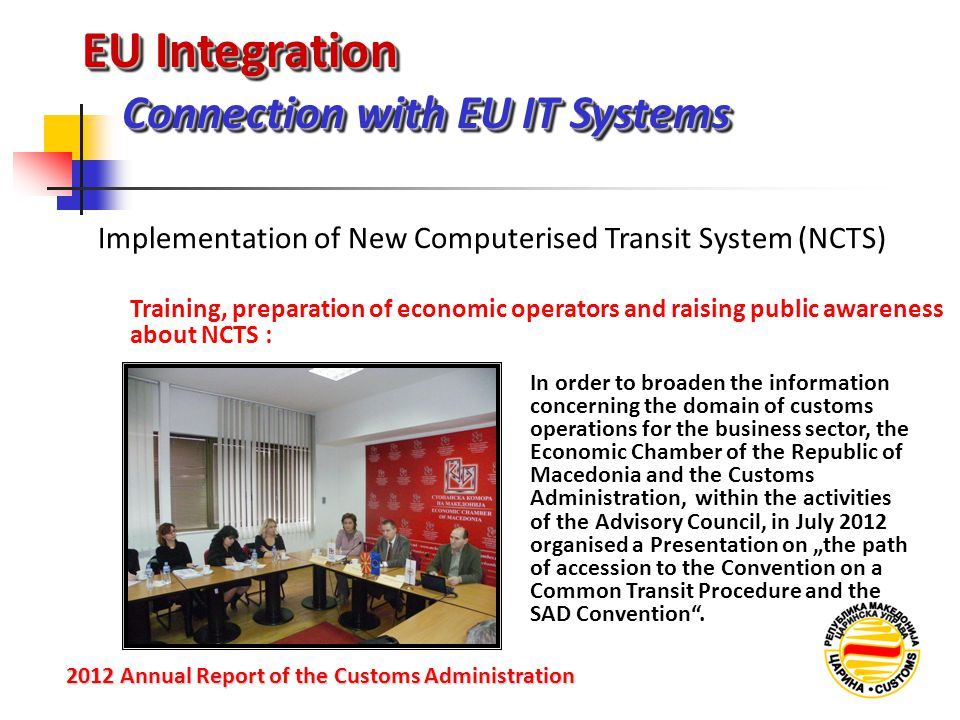 """EU Integration Connection with EU IT Systems 2012 Annual Reportof the Customs Administration 2012 Annual Report of the Customs Administration Training, preparation of economic operators and raising public awareness about NCTS : Implementation of New Computerised Transit System (NCTS) In order to broaden the information concerning the domain of customs operations for the business sector, the Economic Chamber of the Republic of Macedonia and the Customs Administration, within the activities of the Advisory Council, in July 2012 organised a Presentation on """"the path of accession to the Convention on a Common Transit Procedure and the SAD Convention ."""