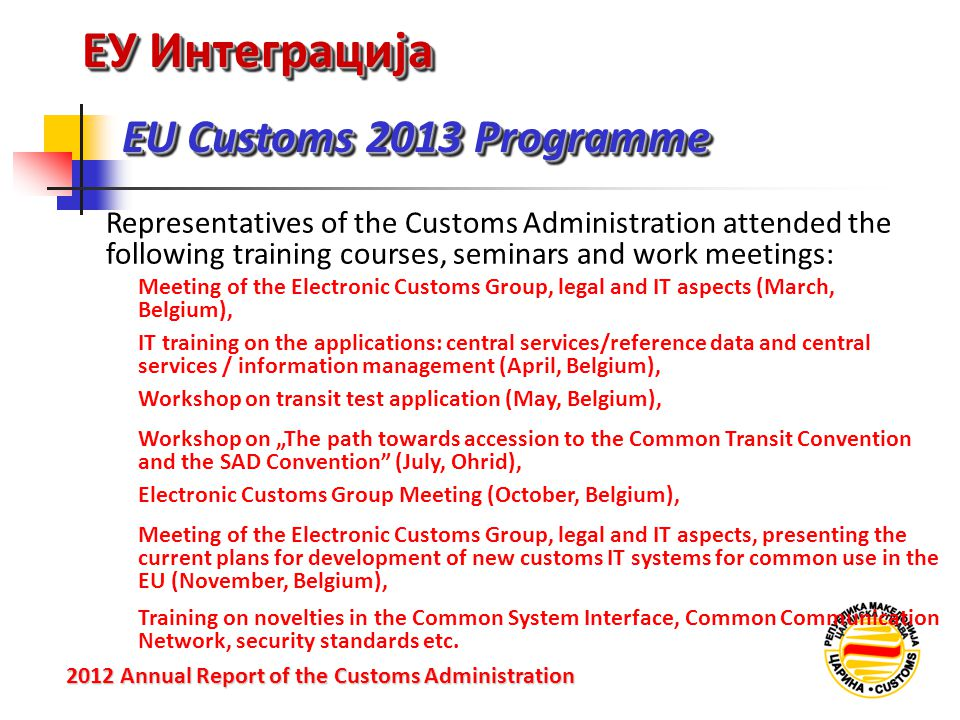 """ЕУ Интеграција EU Customs 2013 Programme 2012 Annual Reportof the Customs Administration 2012 Annual Report of the Customs Administration Meeting of the Electronic Customs Group, legal and IT aspects (March, Belgium), Representatives of the Customs Administration attended the following training courses, seminars and work meetings: IT training on the applications: central services/reference data and central services / information management (April, Belgium), Workshop on transit test application (May, Belgium), Workshop on """"The path towards accession to the Common Transit Convention and the SAD Convention (July, Ohrid), Electronic Customs Group Meeting (October, Belgium), Meeting of the Electronic Customs Group, legal and IT aspects, presenting the current plans for development of new customs IT systems for common use in the EU (November, Belgium), Training on novelties in the Common System Interface, Common Communication Network, security standards etc."""