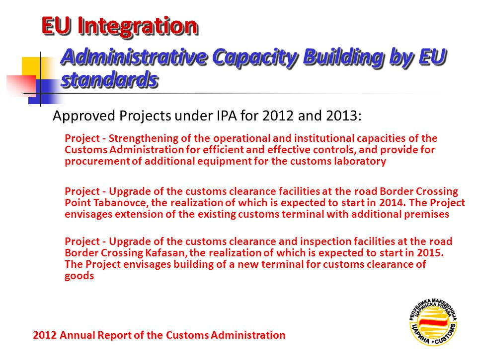 EU Integration Administrative Capacity Building by EU standards 2012 Annual Reportof the Customs Administration 2012 Annual Report of the Customs Administration Approved Projects under IPA for 2012 and 2013: Project - Strengthening of the operational and institutional capacities of the Customs Administration for efficient and effective controls, and provide for procurement of additional equipment for the customs laboratory Project - Upgrade of the customs clearance and inspection facilities at the road Border Crossing Kafasan, the realization of which is expected to start in 2015.