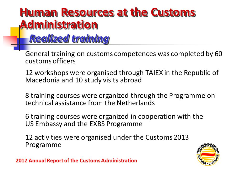 Realized training 2012 Annual Reportof the Customs Administration 2012 Annual Report of the Customs Administration General training on customs competences was completed by 60 customs officers 12 workshops were organised through TAIEX in the Republic of Macedonia and 10 study visits abroad 8 training courses were organized through the Programme on technical assistance from the Netherlands 6 training courses were organized in cooperation with the US Embassy and the EXBS Programme 12 activities were organised under the Customs 2013 Programme Human Resources at the Customs Administration
