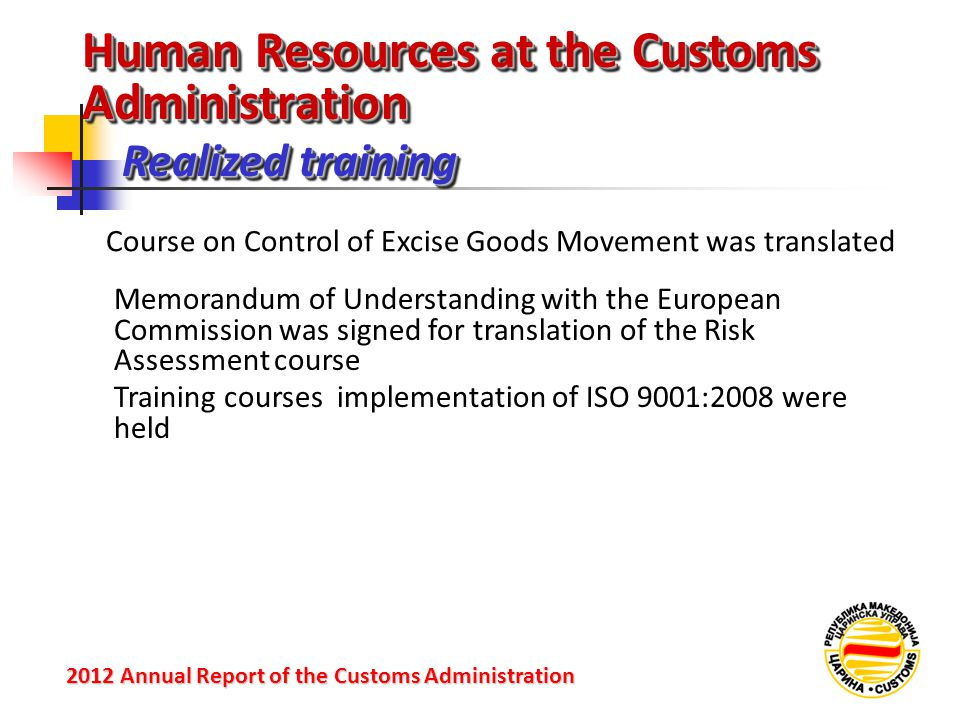 Realized training 2012 Annual Reportof the Customs Administration 2012 Annual Report of the Customs Administration Course on Control of Excise Goods Movement was translated Memorandum of Understanding with the European Commission was signed for translation of the Risk Assessment course Training courses implementation of ISO 9001:2008 were held Human Resources at the Customs Administration
