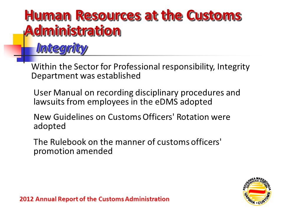 IntegrityIntegrity 2012 Annual Reportof the Customs Administration 2012 Annual Report of the Customs Administration Within the Sector for Professional responsibility, Integrity Department was established User Manual on recording disciplinary procedures and lawsuits from employees in the eDMS adopted New Guidelines on Customs Officers Rotation were adopted Human Resources at the Customs Administration The Rulebook on the manner of customs officers promotion amended