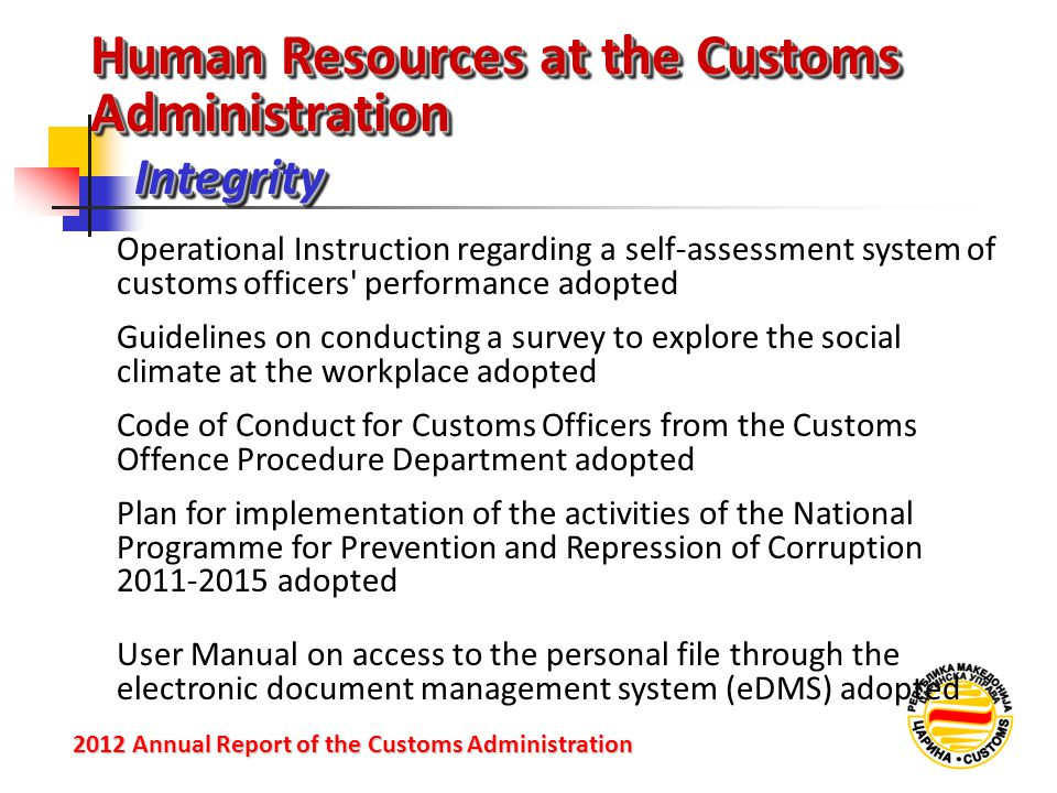 IntegrityIntegrity 2012 Annual Reportof the Customs Administration 2012 Annual Report of the Customs Administration Operational Instruction regarding a self-assessment system of customs officers performance adopted Guidelines on conducting a survey to explore the social climate at the workplace adopted Code of Conduct for Customs Officers from the Customs Offence Procedure Department adopted Human Resources at the Customs Administration Plan for implementation of the activities of the National Programme for Prevention and Repression of Corruption 2011-2015 adopted User Manual on access to the personal file through the electronic document management system (eDMS) adopted