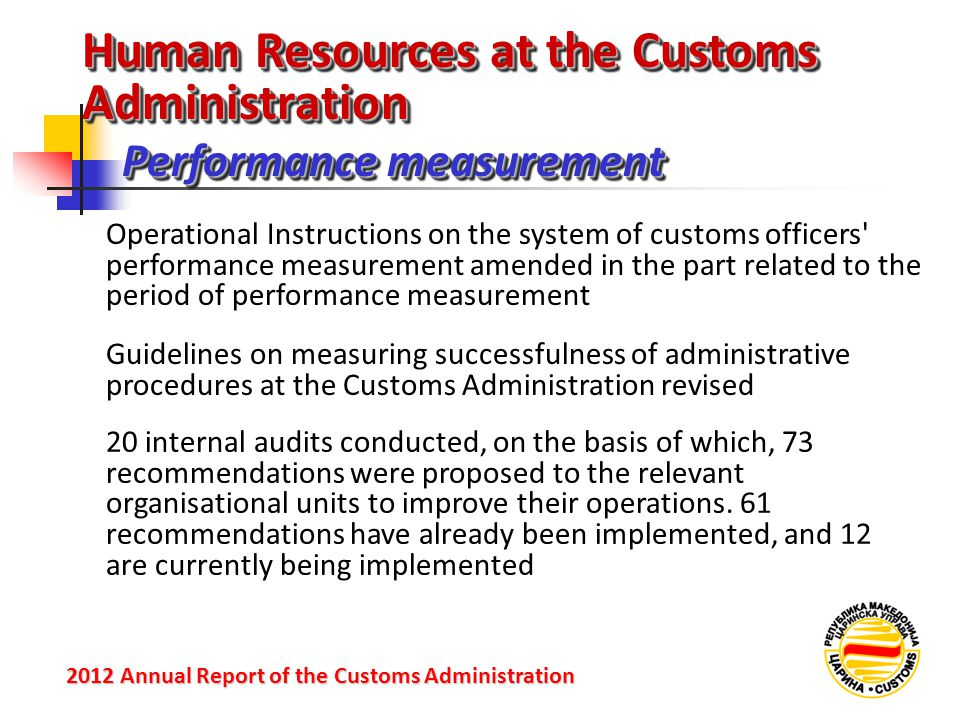 Performance measurement 2012 Annual Reportof the Customs Administration 2012 Annual Report of the Customs Administration Operational Instructions on the system of customs officers performance measurement amended in the part related to the period of performance measurement Guidelines on measuring successfulness of administrative procedures at the Customs Administration revised 20 internal audits conducted, on the basis of which, 73 recommendations were proposed to the relevant organisational units to improve their operations.