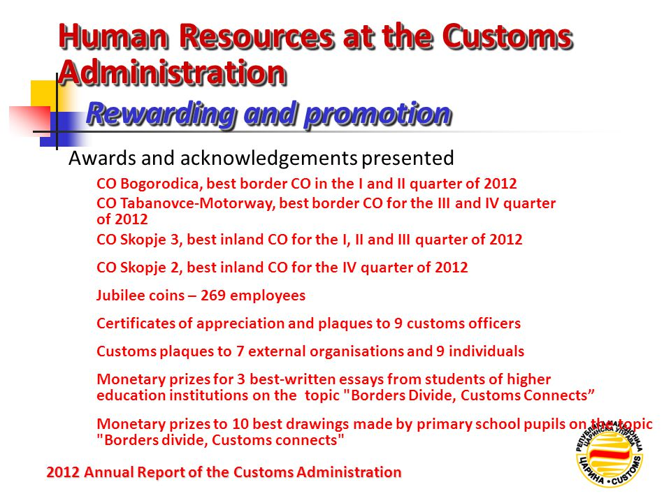 Rewarding and promotion 2012 Annual Reportof the Customs Administration 2012 Annual Report of the Customs Administration Awards and acknowledgements presented CO Bogorodica, best border CO in the I and II quarter of 2012 Human Resources at the Customs Administration CO Tabanovce-Motorway, best border CO for the III and IV quarter of 2012 CO Skopje 3, best inland CO for the I, II and III quarter of 2012 CO Skopje 2, best inland CO for the IV quarter of 2012 Jubilee coins – 269 employees Certificates of appreciation and plaques to 9 customs officers Customs plaques to 7 external organisations and 9 individuals Monetary prizes for 3 best-written essays from students of higher education institutions on the topic Borders Divide, Customs Connects Monetary prizes to 10 best drawings made by primary school pupils on the topic Borders divide, Customs connects