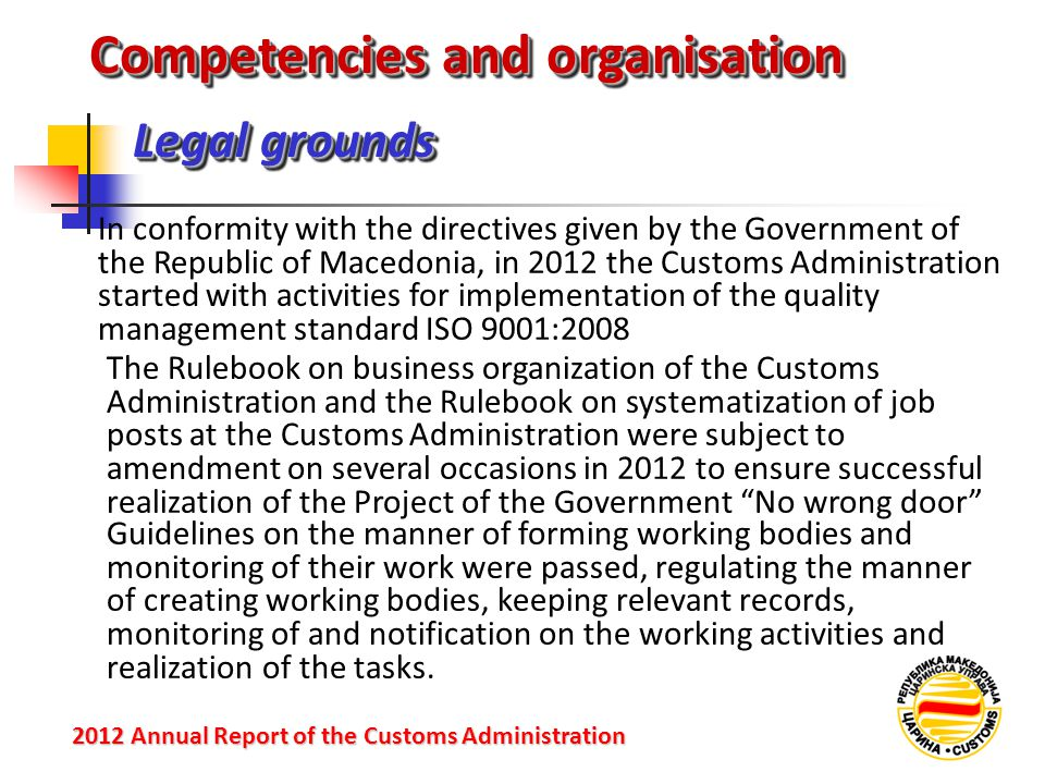 Legal grounds 2012 Annual Reportof the Customs Administration 2012 Annual Report of the Customs Administration In conformity with the directives given by the Government of the Republic of Macedonia, in 2012 the Customs Administration started with activities for implementation of the quality management standard ISO 9001:2008 Competencies and organisation The Rulebook on business organization of the Customs Administration and the Rulebook on systematization of job posts at the Customs Administration were subject to amendment on several occasions in 2012 to ensure successful realization of the Project of the Government No wrong door Guidelines on the manner of forming working bodies and monitoring of their work were passed, regulating the manner of creating working bodies, keeping relevant records, monitoring of and notification on the working activities and realization of the tasks.