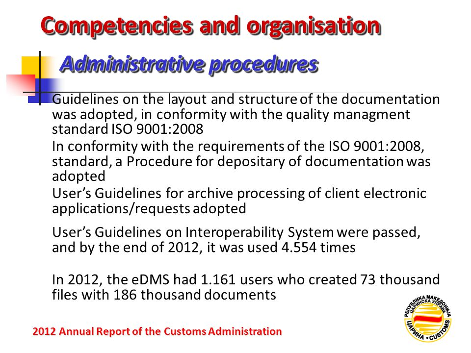 Administrative procedures 2012 Annual Reportof the Customs Administration 2012 Annual Report of the Customs Administration Guidelines on the layout and structure of the documentation was adopted, in conformity with the quality managment standard ISO 9001:2008 Competencies and organisation In conformity with the requirements of the ISO 9001:2008, standard, a Procedure for depositary of documentation was adopted User's Guidelines for archive processing of client electronic applications/requests adopted User's Guidelines on Interoperability System were passed, and by the end of 2012, it was used 4.554 times In 2012, the eDMS had 1.161 users who created 73 thousand files with 186 thousand documents