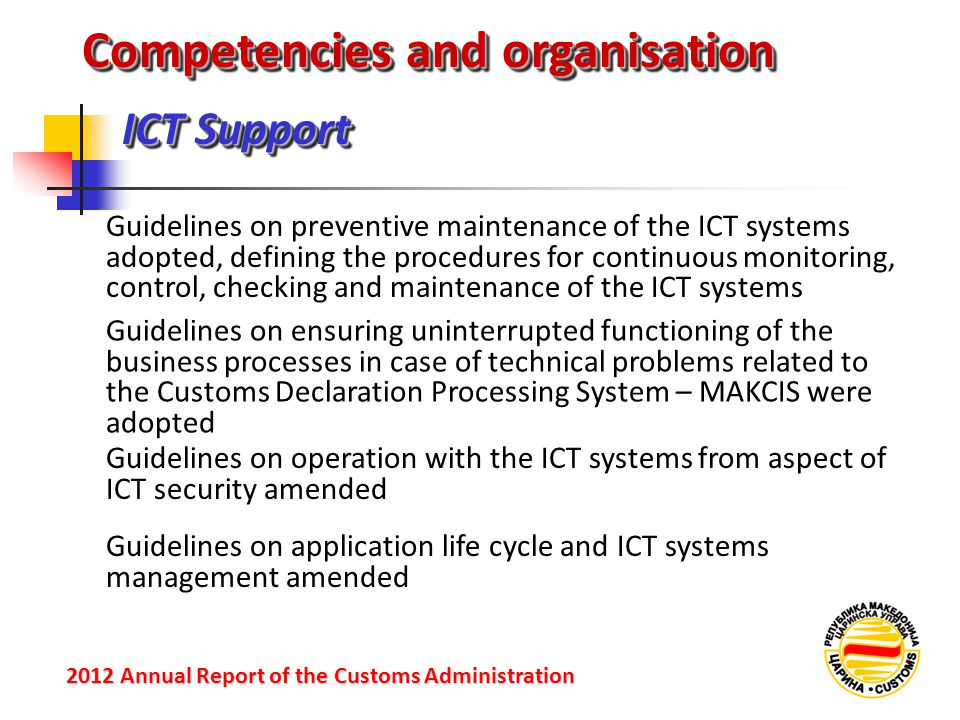 ICT Support 2012 Annual Reportof the Customs Administration 2012 Annual Report of the Customs Administration Guidelines on preventive maintenance of the ICT systems adopted, defining the procedures for continuous monitoring, control, checking and maintenance of the ICT systems Competencies and organisation Guidelines on ensuring uninterrupted functioning of the business processes in case of technical problems related to the Customs Declaration Processing System – MAKCIS were adopted Guidelines on operation with the ICT systems from aspect of ICT security amended Guidelines on application life cycle and ICT systems management amended