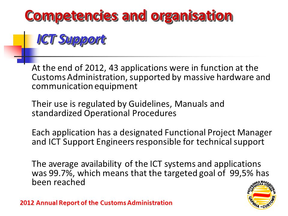 ICT Support 2012 Annual Reportof the Customs Administration 2012 Annual Report of the Customs Administration At the end of 2012, 43 applications were in function at the Customs Administration, supported by massive hardware and communication equipment Competencies and organisation Their use is regulated by Guidelines, Manuals and standardized Operational Procedures Each application has a designated Functional Project Manager and ICT Support Engineers responsible for technical support The average availability of the ICT systems and applications was 99.7%, which means that the targeted goal of 99,5% has been reached