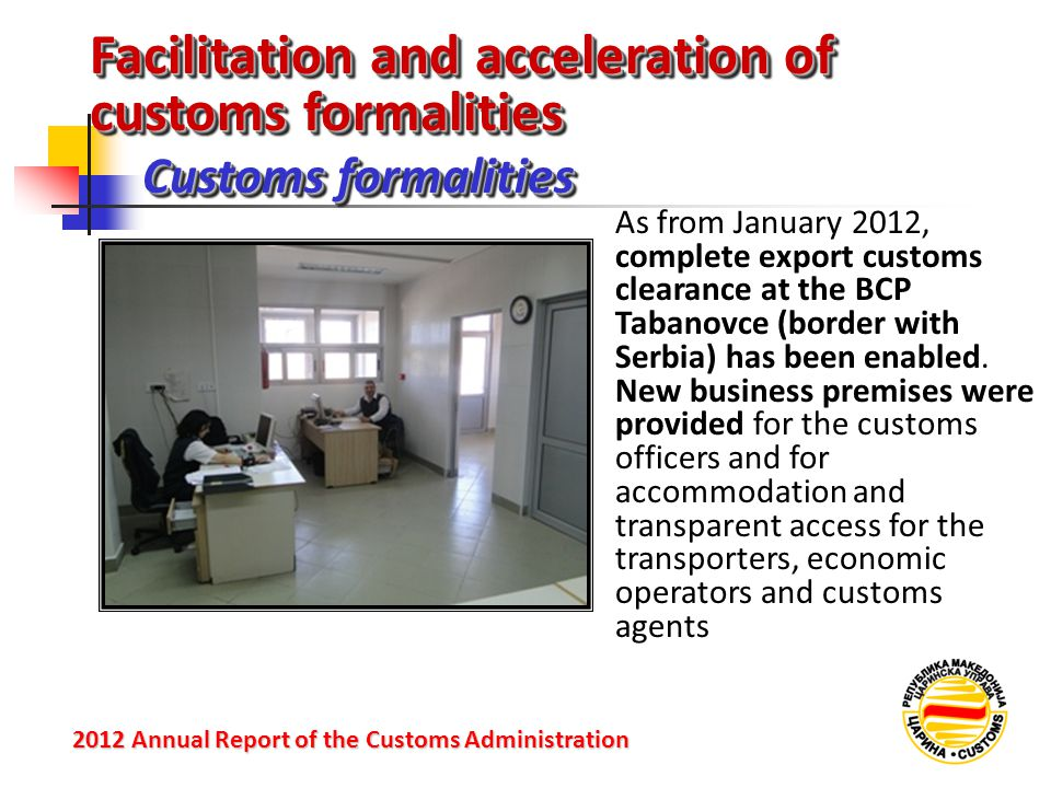 Facilitation and acceleration of customs formalities Customs formalities 2012 Annual Reportof the Customs Administration 2012 Annual Report of the Customs Administration As from January 2012, complete export customs clearance at the BCP Tabanovce (border with Serbia) has been enabled.