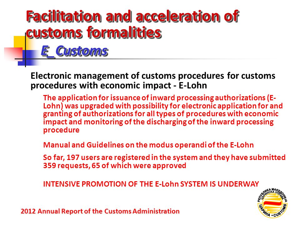 Facilitation and acceleration of customs formalities Е_Customs 2012 Annual Reportof the Customs Administration 2012 Annual Report of the Customs Administration Electronic management of customs procedures for customs procedures with economic impact - E-Lohn The application for issuance of inward processing authorizations (E- Lohn) was upgraded with possibility for electronic application for and granting of authorizations for all types of procedures with economic impact and monitoring of the discharging of the inward processing procedure Manual and Guidelines on the modus operandi of the E-Lohn So far, 197 users are registered in the system and they have submitted 359 requests, 65 of which were approved INTENSIVE PROMOTION OF THE E-Lohn SYSTEM IS UNDERWAY