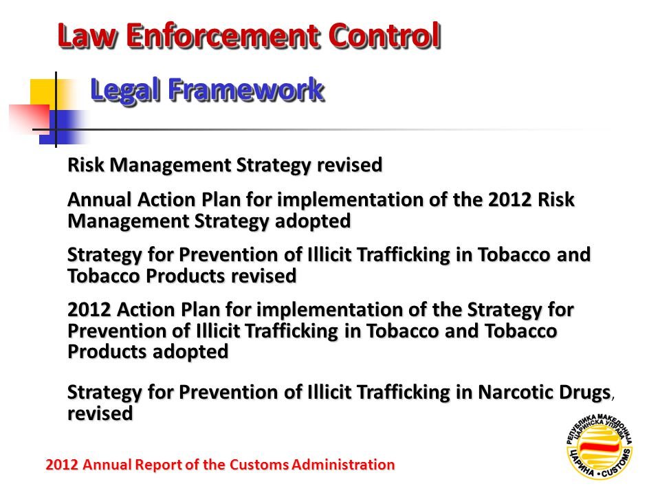Law Enforcement Control Risk Management Strategy revised Legal Framework 2012 Annual Reportof the Customs Administration 2012 Annual Report of the Customs Administration Annual Action Plan for implementation of the 2012 Risk Management Strategy adopted Strategy for Prevention of Illicit Trafficking in Tobacco and Tobacco Products revised 2012 Action Plan for implementation of the Strategy for Prevention of Illicit Trafficking in Tobacco and Tobacco Products adopted Strategy for Prevention of Illicit Trafficking in Narcotic Drugs revised Strategy for Prevention of Illicit Trafficking in Narcotic Drugs, revised