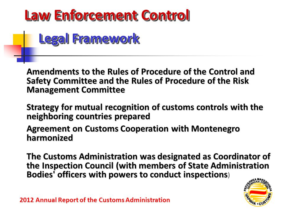 Law Enforcement Control Legal Framework 2012 Annual Reportof the Customs Administration 2012 Annual Report of the Customs Administration Amendments to the Rules of Procedure of the Control and Safety Committee and the Rules of Procedure of the Risk Management Committee Strategy for mutual recognition of customs controls with the neighboring countries prepared Agreement on Customs Cooperation with Montenegro harmonized The Customs Administration was designated as Coordinator of the Inspection Council (with members of State Administration Bodies officers with powers to conduct inspections The Customs Administration was designated as Coordinator of the Inspection Council (with members of State Administration Bodies officers with powers to conduct inspections )