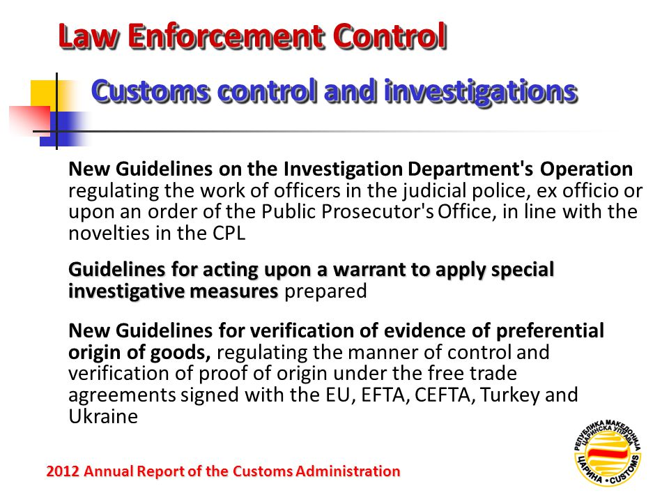 Law Enforcement Control Customs control and investigations 2012 Annual Reportof the Customs Administration 2012 Annual Report of the Customs Administration New Guidelines on the Investigation Department s Operation regulating the work of officers in the judicial police, ex officio or upon an order of the Public Prosecutor s Office, in line with the novelties in the CPL Guidelines for acting upon a warrant to apply special investigative measures Guidelines for acting upon a warrant to apply special investigative measures prepared New Guidelines for verification of evidence of preferential origin of goods, regulating the manner of control and verification of proof of origin under the free trade agreements signed with the EU, EFTA, CEFTA, Turkey and Ukraine