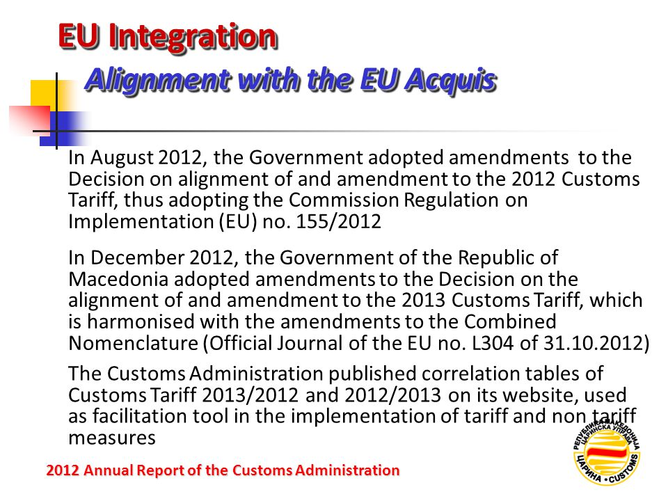 EU Integration Alignment with the EU Acquis 2012 Annual Reportof the Customs Administration 2012 Annual Report of the Customs Administration In August 2012, the Government adopted amendments to the Decision on alignment of and amendment to the 2012 Customs Tariff, thus adopting the Commission Regulation on Implementation (EU) no.