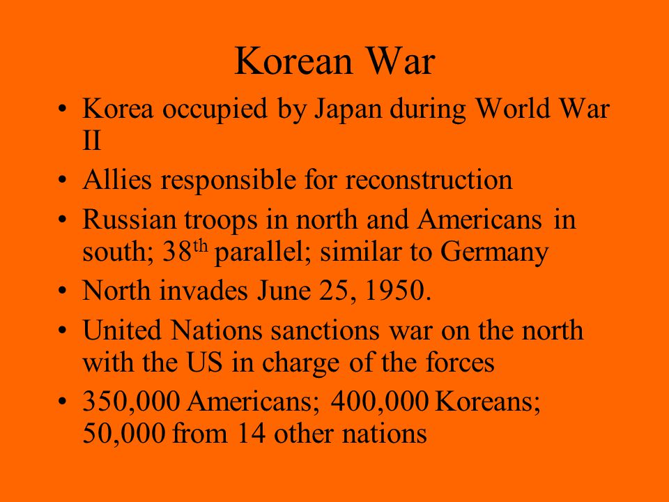 Korean War Korea occupied by Japan during World War II Allies responsible for reconstruction Russian troops in north and Americans in south; 38 th parallel; similar to Germany North invades June 25, 1950.