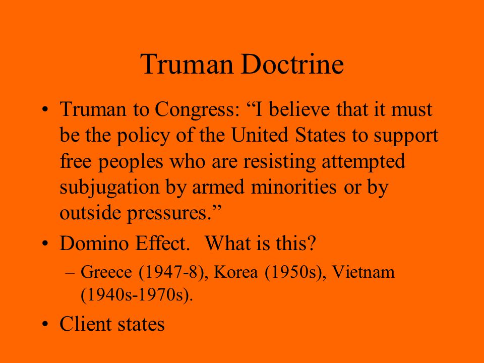 Truman Doctrine Truman to Congress: I believe that it must be the policy of the United States to support free peoples who are resisting attempted subjugation by armed minorities or by outside pressures. Domino Effect.
