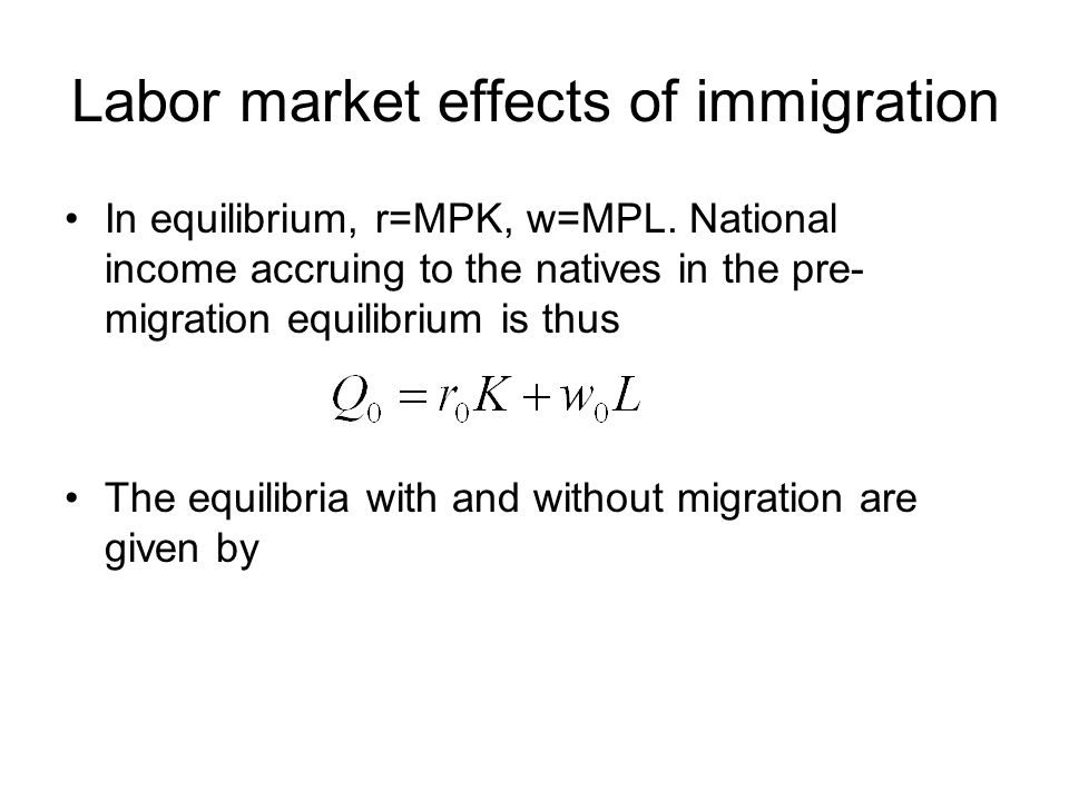 Labor market effects of immigration In equilibrium, r=MPK, w=MPL. National income accruing to the natives in the pre- migration equilibrium is thus Th