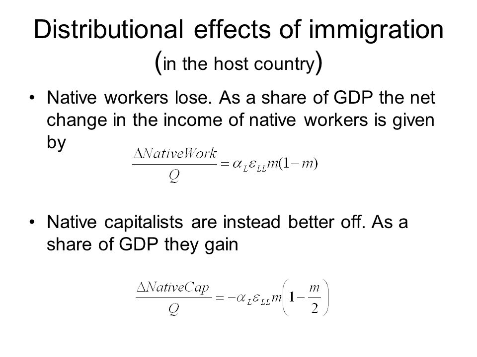 Distributional effects of immigration ( in the host country ) Native workers lose. As a share of GDP the net change in the income of native workers is