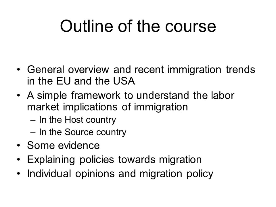 Outline of the course General overview and recent immigration trends in the EU and the USA A simple framework to understand the labor market implicati