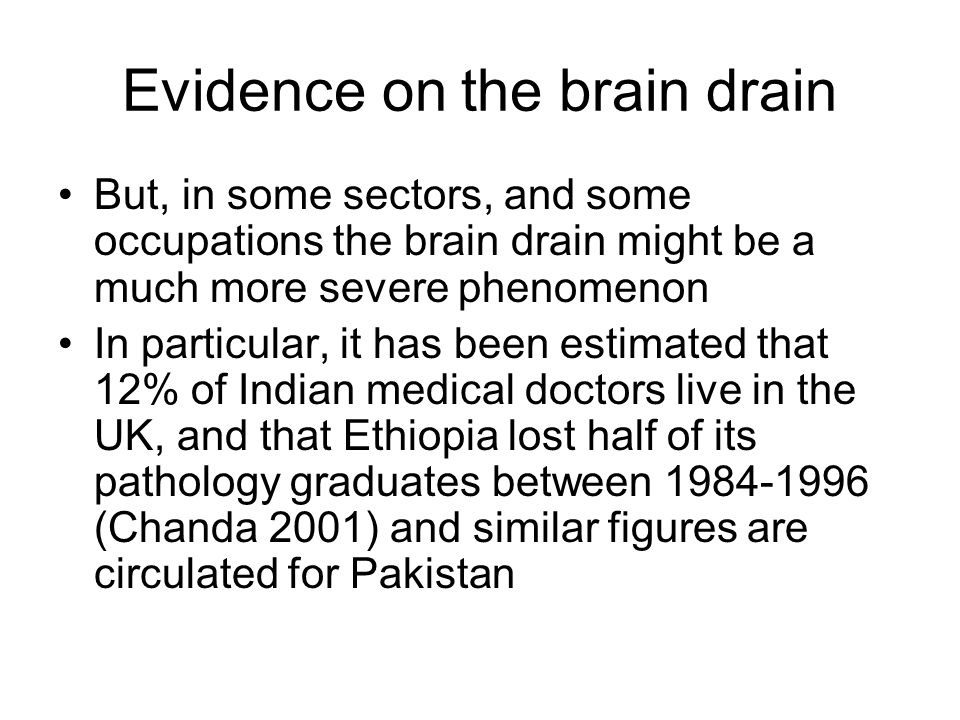 Evidence on the brain drain But, in some sectors, and some occupations the brain drain might be a much more severe phenomenon In particular, it has been estimated that 12% of Indian medical doctors live in the UK, and that Ethiopia lost half of its pathology graduates between 1984-1996 (Chanda 2001) and similar figures are circulated for Pakistan