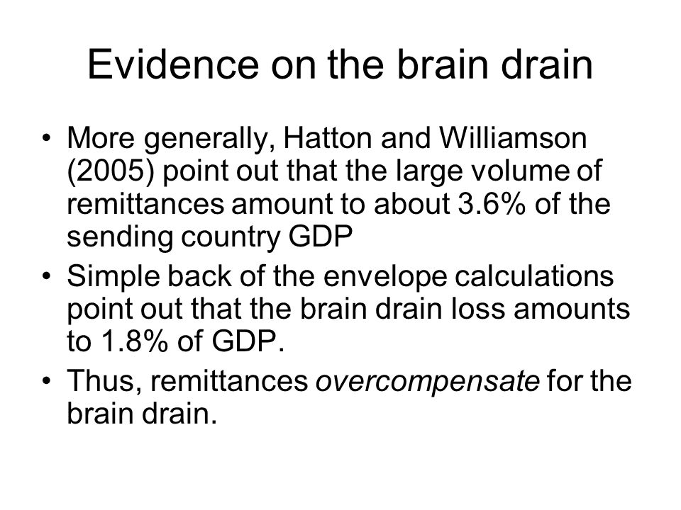 Evidence on the brain drain More generally, Hatton and Williamson (2005) point out that the large volume of remittances amount to about 3.6% of the sending country GDP Simple back of the envelope calculations point out that the brain drain loss amounts to 1.8% of GDP.