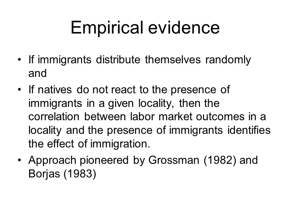Empirical evidence If immigrants distribute themselves randomly and If natives do not react to the presence of immigrants in a given locality, then the correlation between labor market outcomes in a locality and the presence of immigrants identifies the effect of immigration.