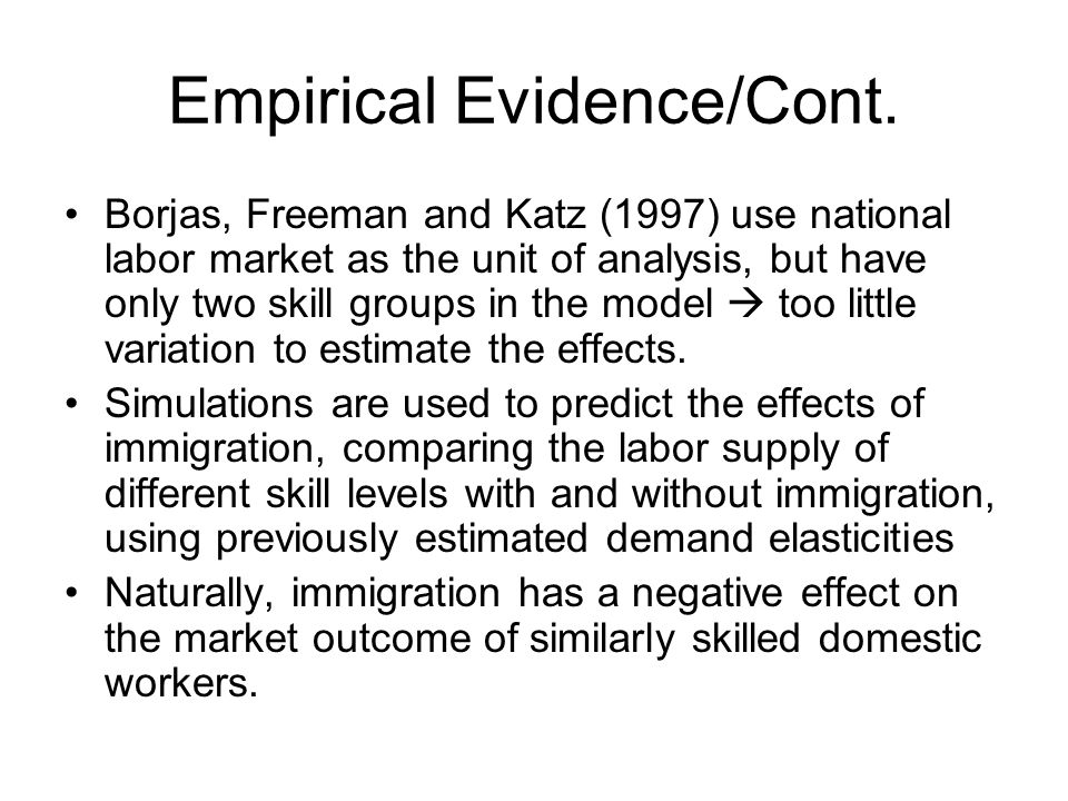 Empirical Evidence/Cont. Borjas, Freeman and Katz (1997) use national labor market as the unit of analysis, but have only two skill groups in the mode