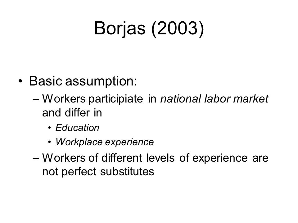 Borjas (2003) Basic assumption: –Workers participiate in national labor market and differ in Education Workplace experience –Workers of different levels of experience are not perfect substitutes
