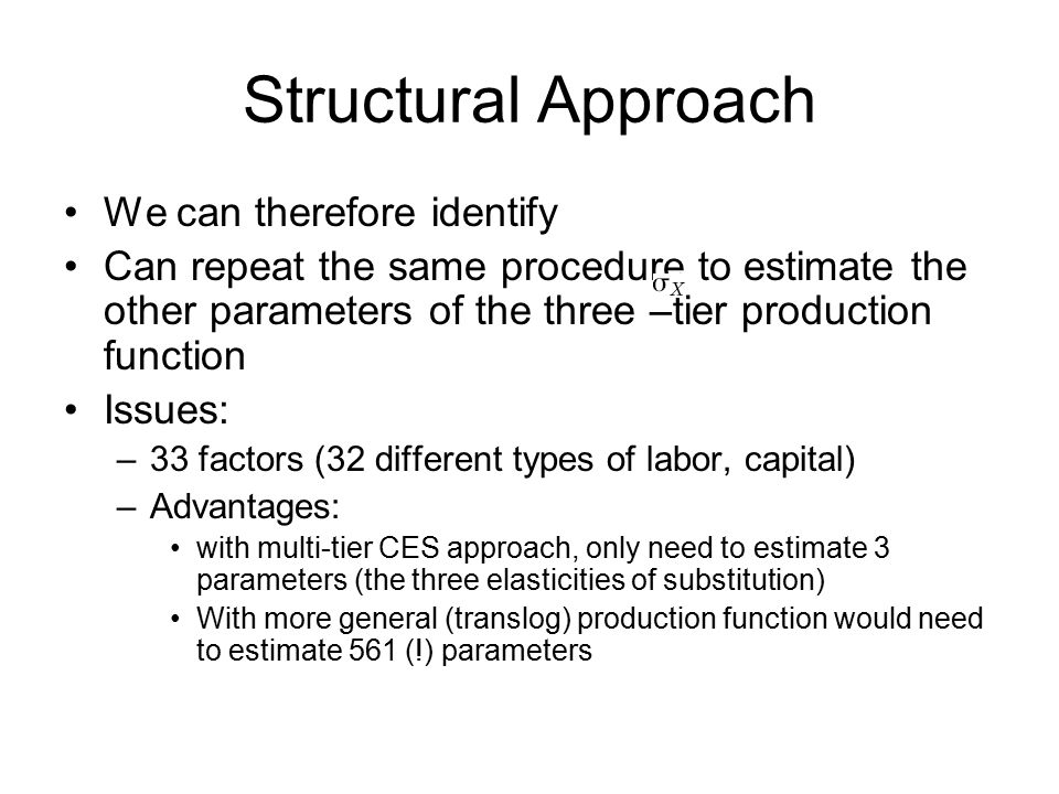 Structural Approach We can therefore identify Can repeat the same procedure to estimate the other parameters of the three –tier production function Issues: –33 factors (32 different types of labor, capital) –Advantages: with multi-tier CES approach, only need to estimate 3 parameters (the three elasticities of substitution) With more general (translog) production function would need to estimate 561 (!) parameters