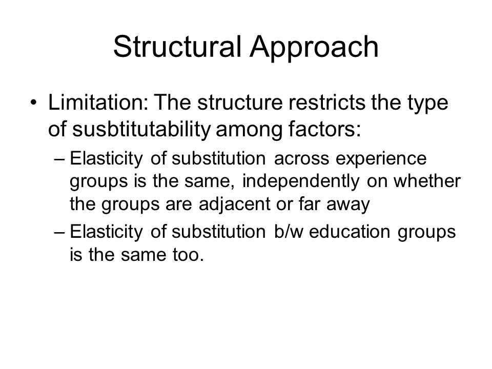 Structural Approach Limitation: The structure restricts the type of susbtitutability among factors: –Elasticity of substitution across experience grou