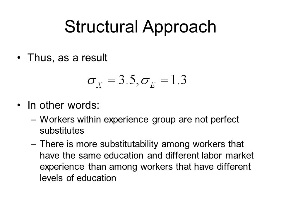 Structural Approach Thus, as a result In other words: –Workers within experience group are not perfect substitutes –There is more substitutability among workers that have the same education and different labor market experience than among workers that have different levels of education