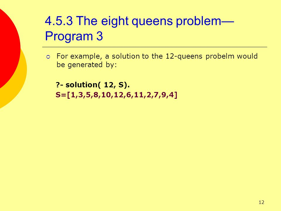 12 4.5.3 The eight queens problem— Program 3  For example, a solution to the 12-queens probelm would be generated by: - solution( 12, S).